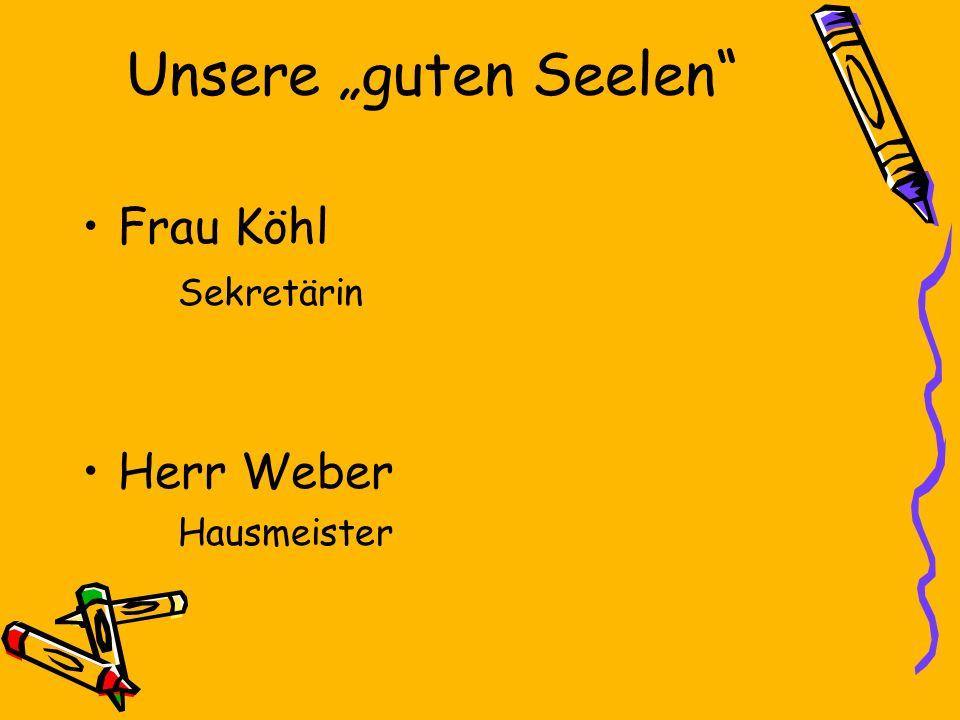 Unsere guten Seelen Frau Köhl Sekretärin Herr Weber Hausmeister