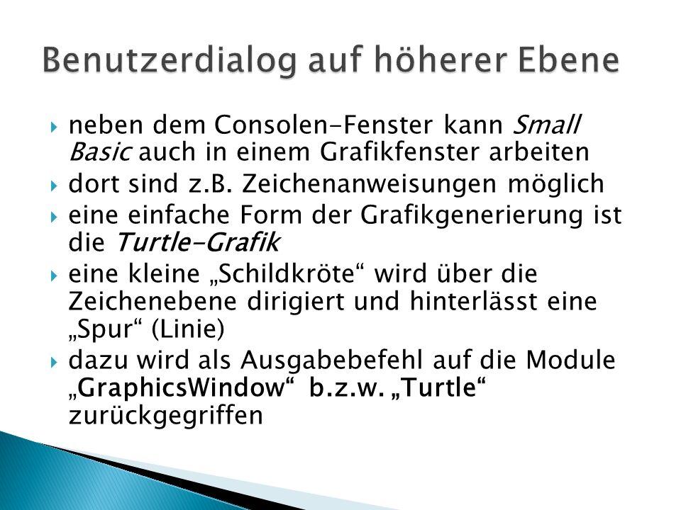 neben dem Consolen-Fenster kann Small Basic auch in einem Grafikfenster arbeiten dort sind z.B. Zeichenanweisungen möglich eine einfache Form der Graf