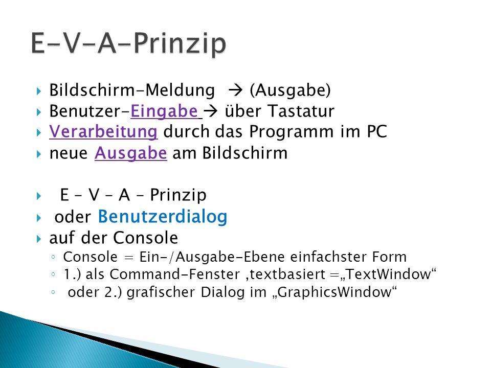TextWindow.WriteLine(Hallo) Bildschirmmeldung mit Zeilenwechsel x =TextWindow.ReadNumber( ) Tastatureingabe (Zahl) wird in (Var.) x gespeichert n = TextWindow.Read( ) liest Tastatureingabe (Text) in Variable n ein TextWindow.CursorLeft= 10 Schreibmarke in Spalte 10 setzen TextWindow.CursorTop= 5 Schreibmarke in Zeile 5 setzen