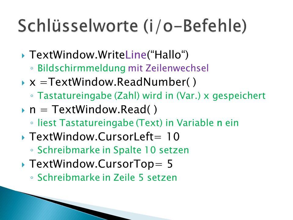 begin: TextWindow.ForegroundColor=15 TextWindow.BackgroundColor=1 TextWindow.Clear( ) TextWindow.CursorLeft=10 TextWindow.CursorTop=5 TextWindow.Write( Hallo Welt! ) Text hinter Hochkomma ist ein Kommentar TextWindow.CursorTop=20 Ausgabe weiter unten TextWindow.Write( [Enter]) a=TextWindow.Read( ) wartet auf [Enter] end: