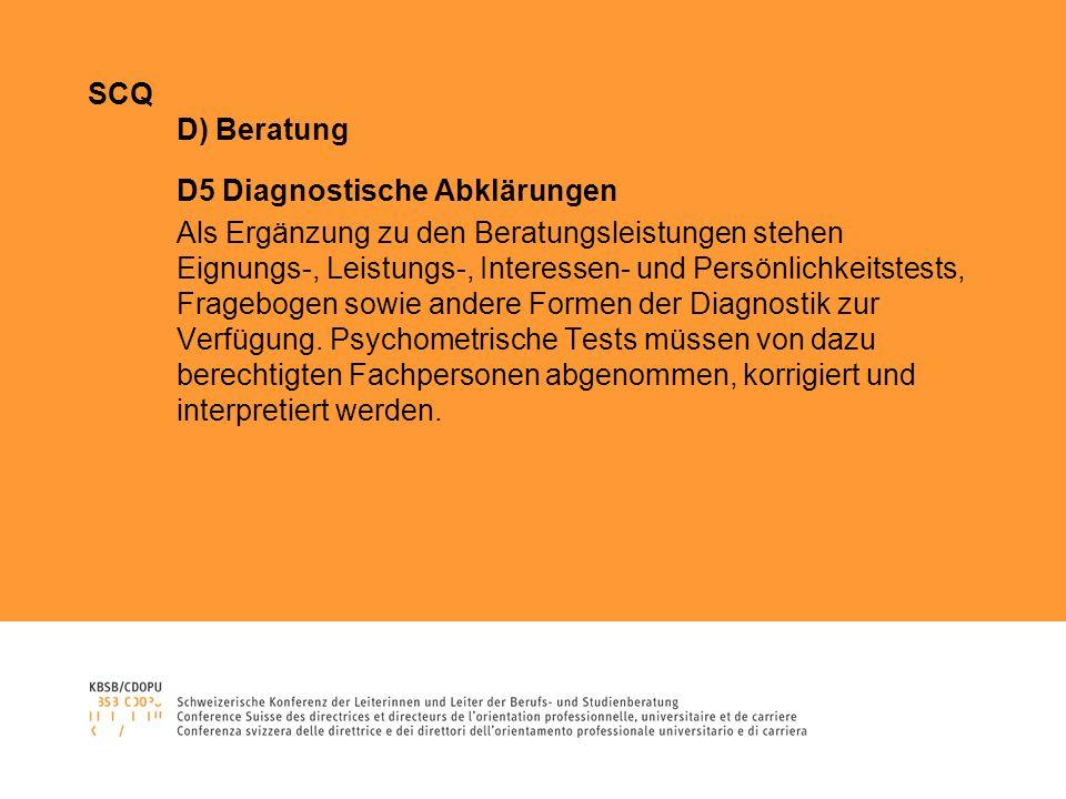 SCQ D) Beratung D5 Diagnostische Abklärungen Als Ergänzung zu den Beratungsleistungen stehen Eignungs-, Leistungs-, Interessen- und Persönlichkeitstests, Fragebogen sowie andere Formen der Diagnostik zur Verfügung.