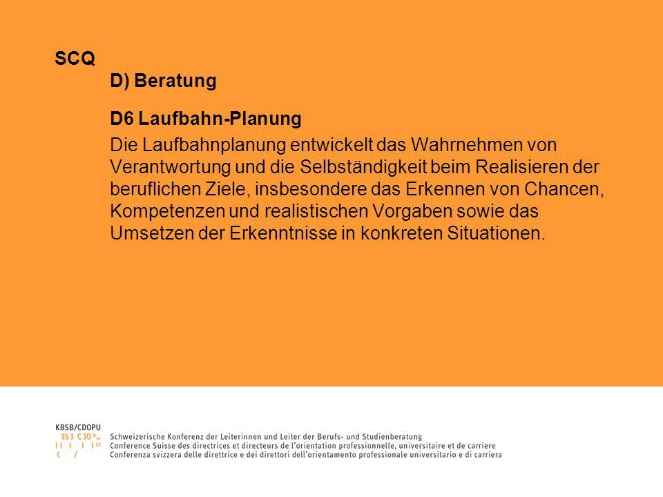 SCQ D) Beratung D6 Laufbahn-Planung Die Laufbahnplanung entwickelt das Wahrnehmen von Verantwortung und die Selbständigkeit beim Realisieren der beruf