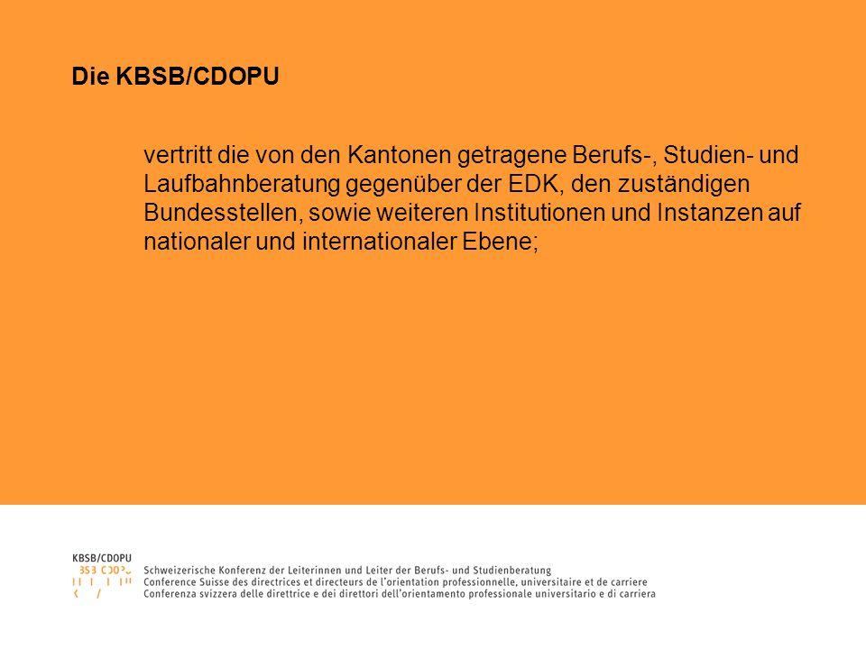 Die KBSB/CDOPU vertritt die von den Kantonen getragene Berufs-, Studien- und Laufbahnberatung gegenüber der EDK, den zuständigen Bundesstellen, sowie weiteren Institutionen und Instanzen auf nationaler und internationaler Ebene;