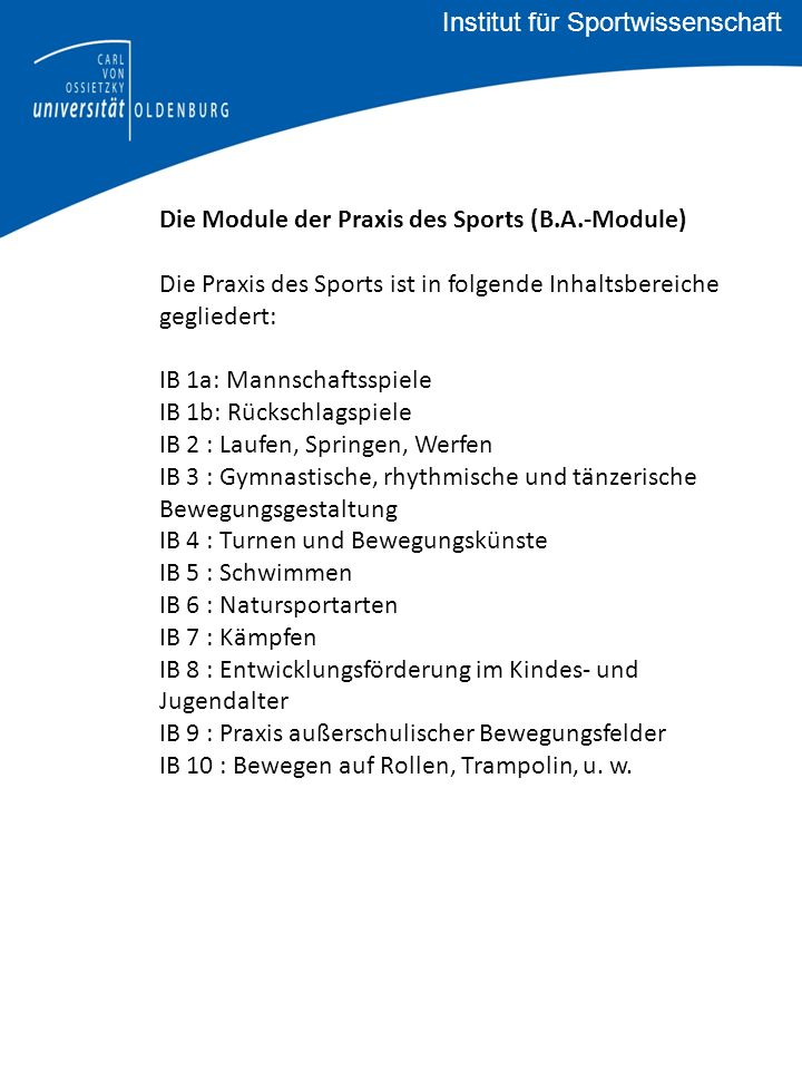 Die Module der Praxis des Sports (B.A.-Module) Die Praxis des Sports ist in folgende Inhaltsbereiche gegliedert: IB 1a: Mannschaftsspiele IB 1b: Rückschlagspiele IB 2 : Laufen, Springen, Werfen IB 3 : Gymnastische, rhythmische und tänzerische Bewegungsgestaltung IB 4 : Turnen und Bewegungskünste IB 5 : Schwimmen IB 6 : Natursportarten IB 7 : Kämpfen IB 8 : Entwicklungsförderung im Kindes- und Jugendalter IB 9 : Praxis außerschulischer Bewegungsfelder IB 10 : Bewegen auf Rollen, Trampolin, u.