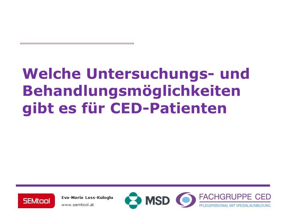 Eva-Maria Lass-Kuloglu www.semtool.at Welche Untersuchungs- und Behandlungsmöglichkeiten gibt es für CED-Patienten