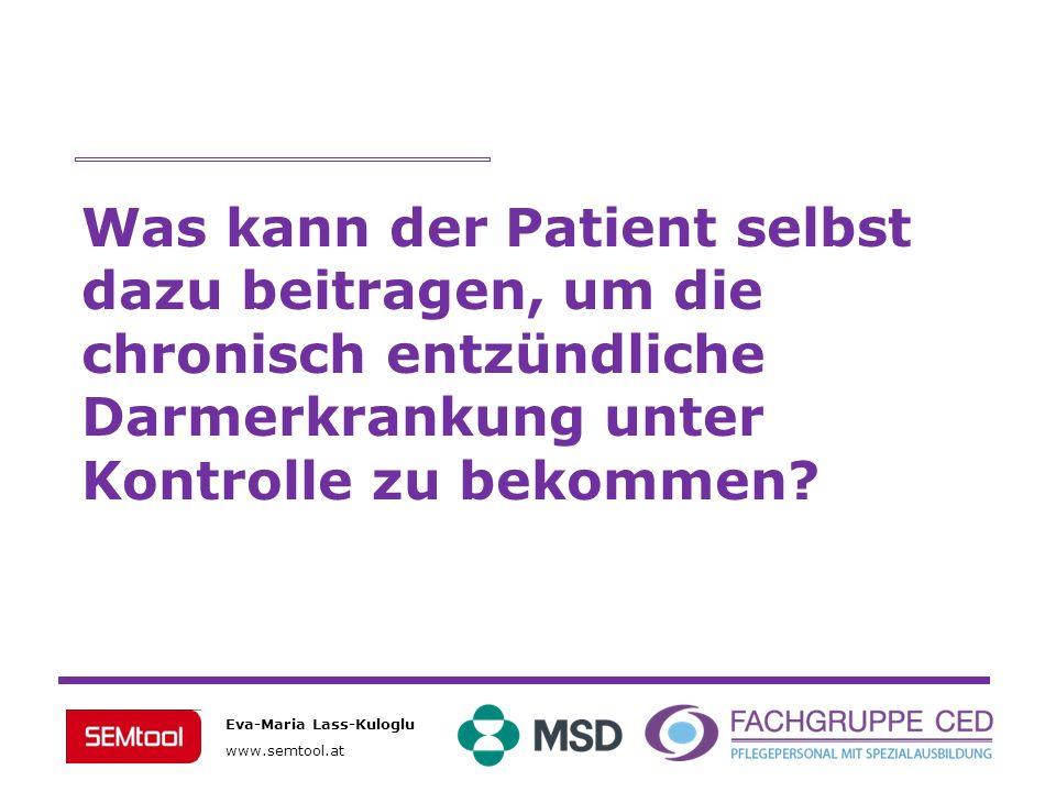 Eva-Maria Lass-Kuloglu www.semtool.at Was kann der Patient selbst dazu beitragen, um die chronisch entzündliche Darmerkrankung unter Kontrolle zu beko
