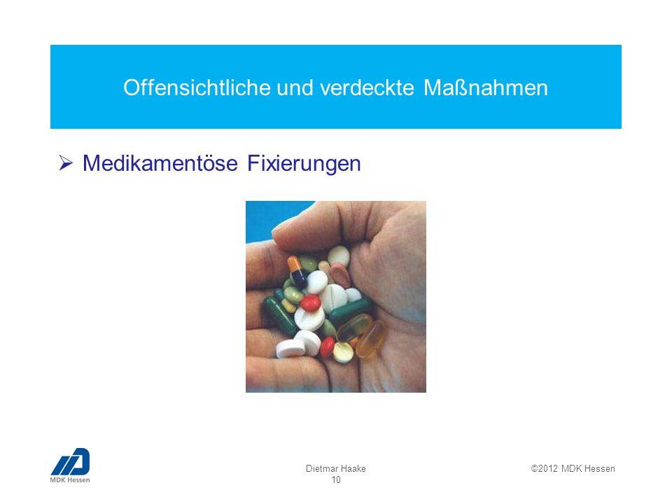 Offensichtliche und verdeckte Maßnahmen Medikamentöse Fixierungen Dietmar Haake 10 ©2012 MDK Hessen