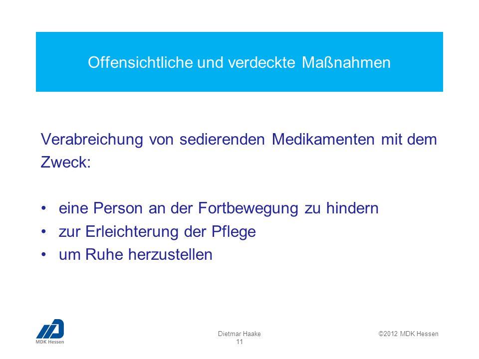 Offensichtliche und verdeckte Maßnahmen Dietmar Haake 11 ©2012 MDK Hessen Verabreichung von sedierenden Medikamenten mit dem Zweck: eine Person an der Fortbewegung zu hindern zur Erleichterung der Pflege um Ruhe herzustellen