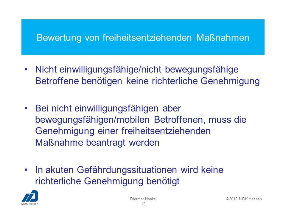 Bewertung von freiheitsentziehenden Maßnahmen Nicht einwilligungsfähige/nicht bewegungsfähige Betroffene benötigen keine richterliche Genehmigung Bei nicht einwilligungsfähigen aber bewegungsfähigen/mobilen Betroffenen, muss die Genehmigung einer freiheitsentziehenden Maßnahme beantragt werden In akuten Gefährdungssituationen wird keine richterliche Genehmigung benötigt Dietmar Haake 17 ©2012 MDK Hessen