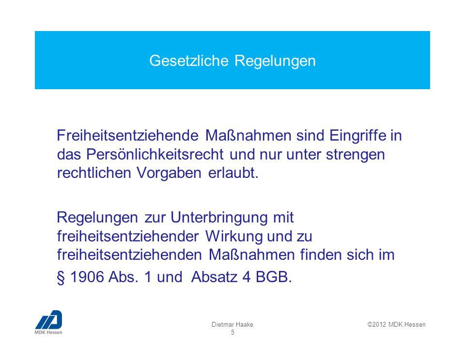 Bewertung von freiheitsentziehenden Maßnahmen Eine freiheitsentziehende Maßnahme kommt nur in Betracht, wenn der Betroffene noch zu willkürlichen Fortbewegungen in der Lage ist Selbst einwilligungsfähige Betroffene benötigen keine richterliche Genehmigung Mutmaßliche Einwilligung des Betroffenen Dietmar Haake 16 ©2012 MDK Hessen
