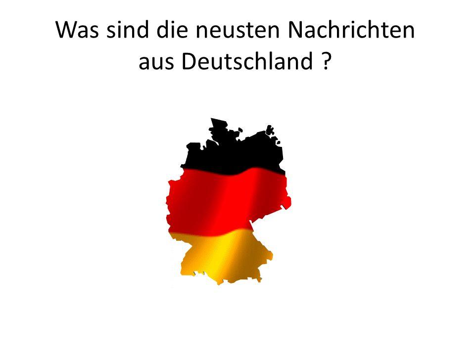 Was sind die neusten Nachrichten aus Deutschland ?