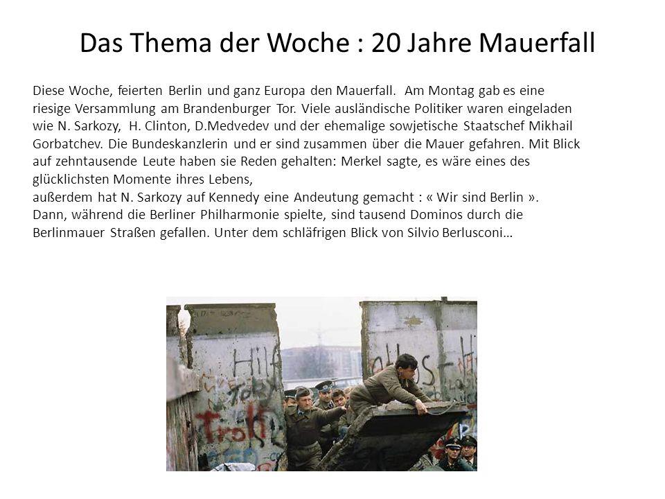 Das Thema der Woche : 20 Jahre Mauerfall Diese Woche, feierten Berlin und ganz Europa den Mauerfall. Am Montag gab es eine riesige Versammlung am Bran