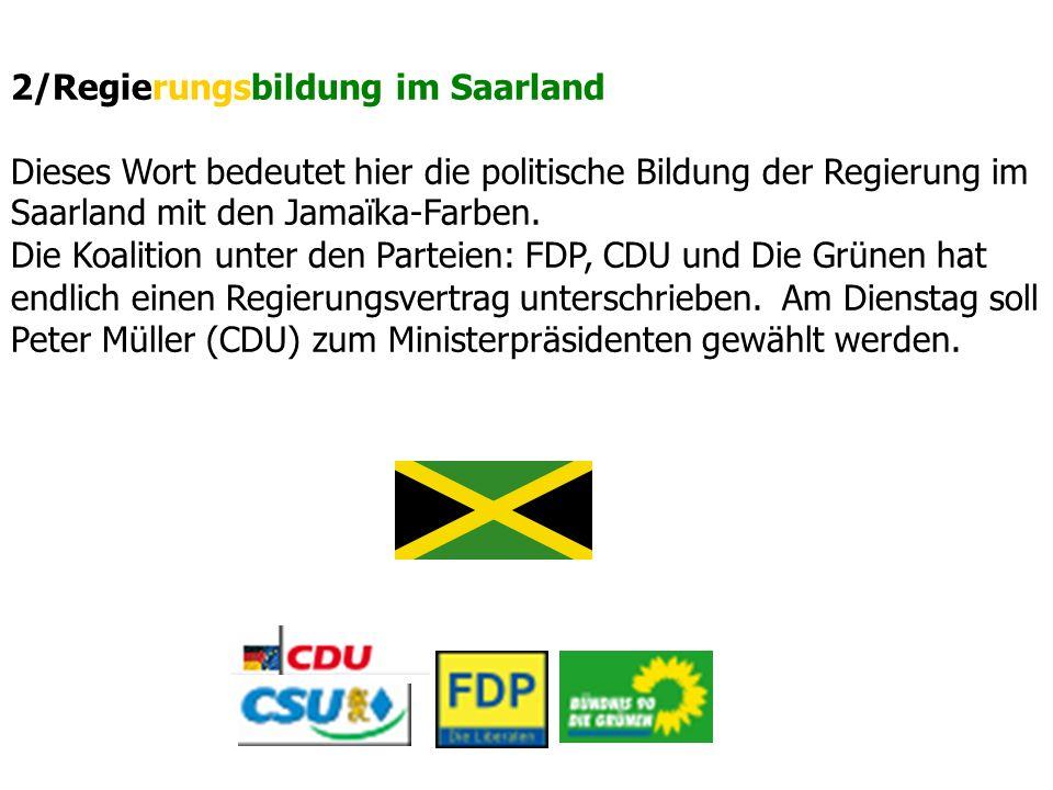 2/Regierungsbildung im Saarland Dieses Wort bedeutet hier die politische Bildung der Regierung im Saarland mit den Jamaïka-Farben. Die Koalition unter