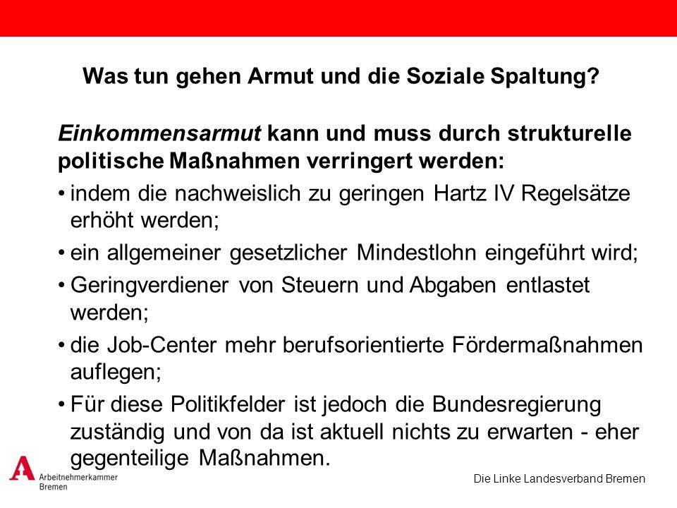 Die Linke Landesverband Bremen Was tun gehen Armut und die Soziale Spaltung? Einkommensarmut kann und muss durch strukturelle politische Maßnahmen ver