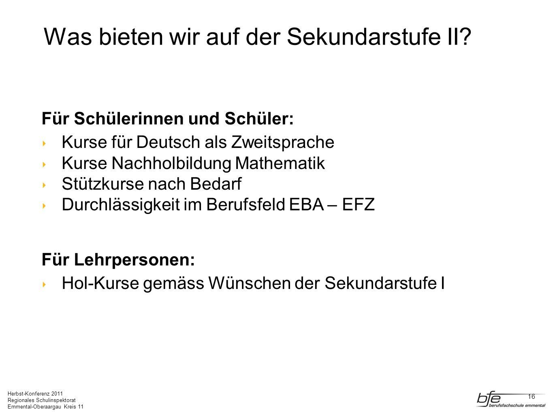 Herbst-Konferenz 2011 Regionales Schulinspektorat Emmental-Oberaargau Kreis 11 Was bieten wir auf der Sekundarstufe II? Für Schülerinnen und Schüler: