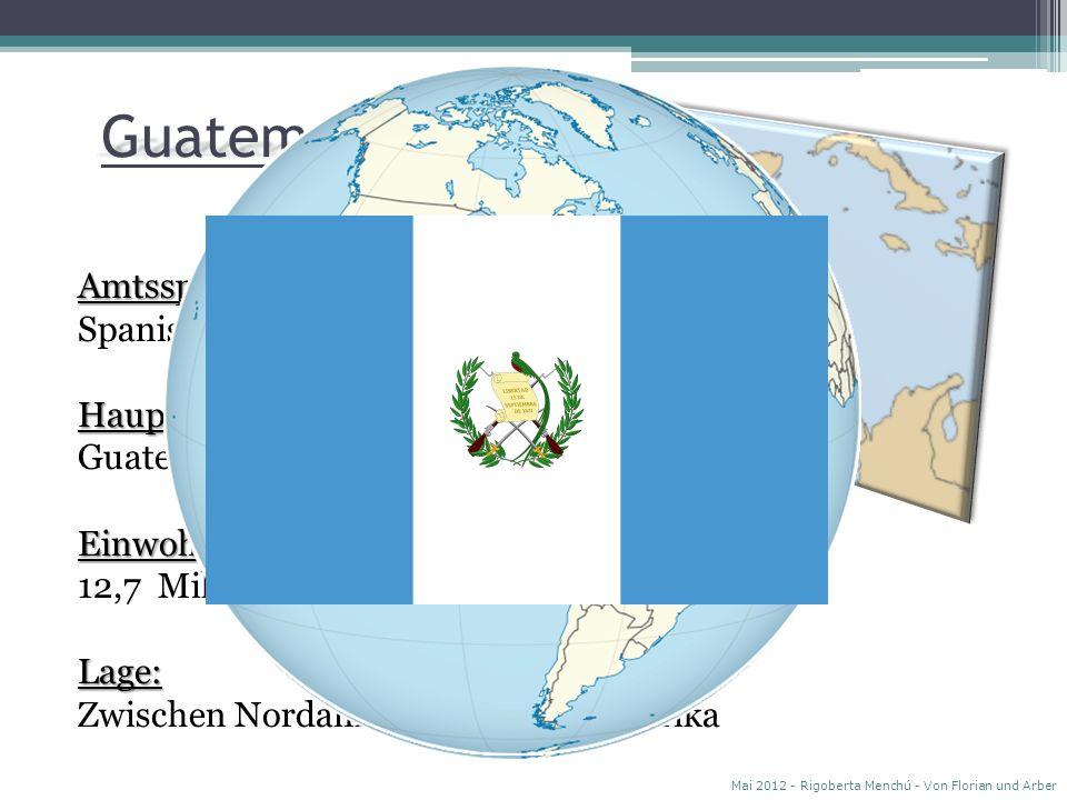 G uatemala Amtssprache: Spanisch Hauptstadt: Guatemala-City Einwohner: 12,7 Millionen Lage: Zwischen Nordamerika und Südamerika Mai 2012 - Rigoberta Menchú - Von Florian und Arber G u a t e m a l a