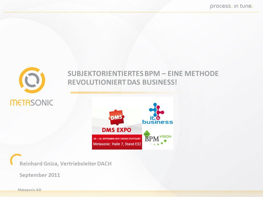 Metasonic AG SUBJEKTORIENTIERTES BPM – EINE METHODE REVOLUTIONIERT DAS BUSINESS! Reinhard Gniza, Vertriebsleiter DACH September 2011