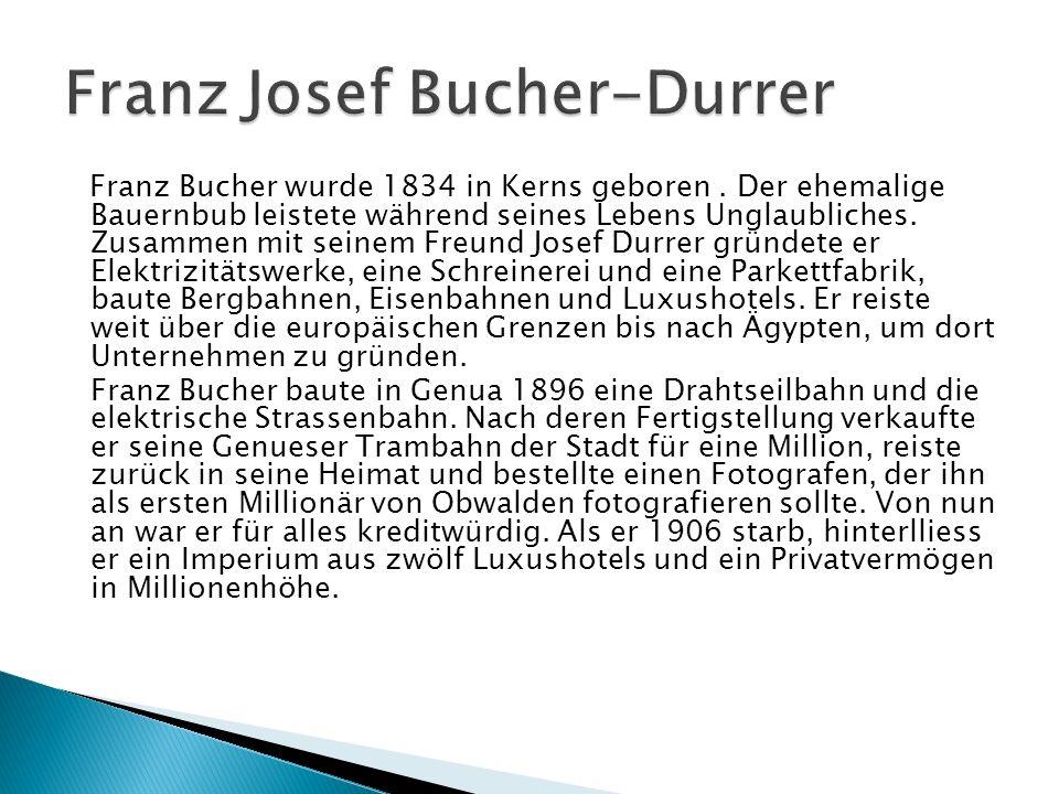 Franz Bucher wurde 1834 in Kerns geboren. Der ehemalige Bauernbub leistete während seines Lebens Unglaubliches. Zusammen mit seinem Freund Josef Durre
