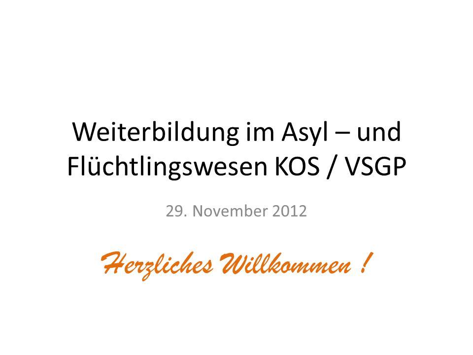 Weiterbildung im Asyl – und Flüchtlingswesen KOS / VSGP 29. November 2012 Herzliches Willkommen !
