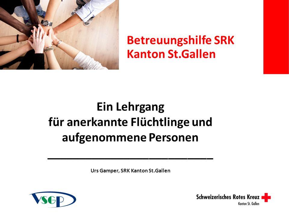 Ein Lehrgang für anerkannte Flüchtlinge und aufgenommene Personen __________________________ Urs Gamper, SRK Kanton St.Gallen Betreuungshilfe SRK Kant