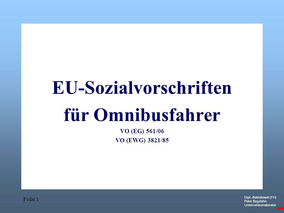 Dipl.-Betriebswirt (FH) Peter Bagdahn Unternehmensberater Folie 1 EU-Sozialvorschriften für Omnibusfahrer VO (EG) 561/06 VO (EWG) 3821/85