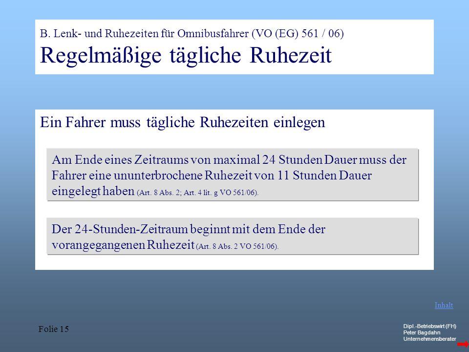 Dipl.-Betriebswirt (FH) Peter Bagdahn Unternehmensberater Folie 15 B. Lenk- und Ruhezeiten für Omnibusfahrer (VO (EG) 561 / 06) Regelmäßige tägliche R