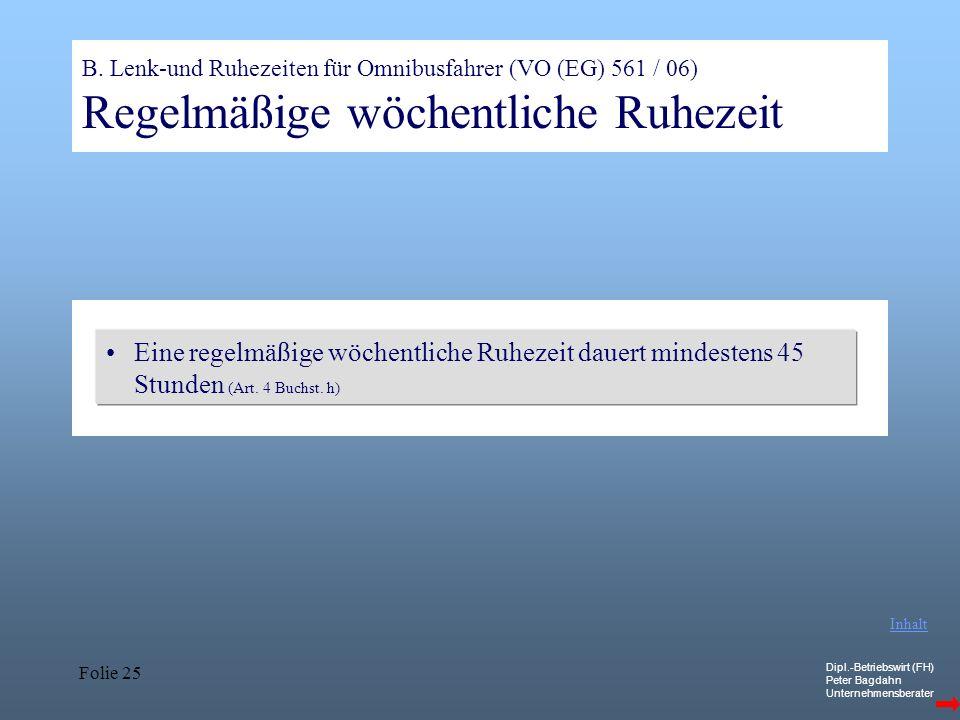 Dipl.-Betriebswirt (FH) Peter Bagdahn Unternehmensberater Folie 25 B. Lenk-und Ruhezeiten für Omnibusfahrer (VO (EG) 561 / 06) Regelmäßige wöchentlich