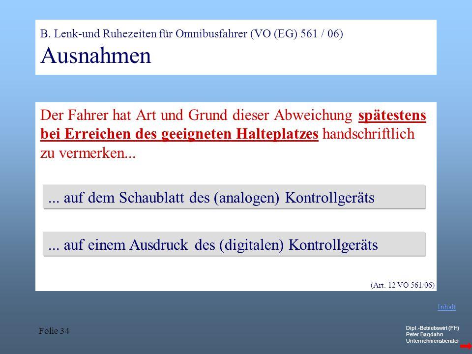 Dipl.-Betriebswirt (FH) Peter Bagdahn Unternehmensberater Folie 34 B. Lenk-und Ruhezeiten für Omnibusfahrer (VO (EG) 561 / 06) Ausnahmen Der Fahrer ha