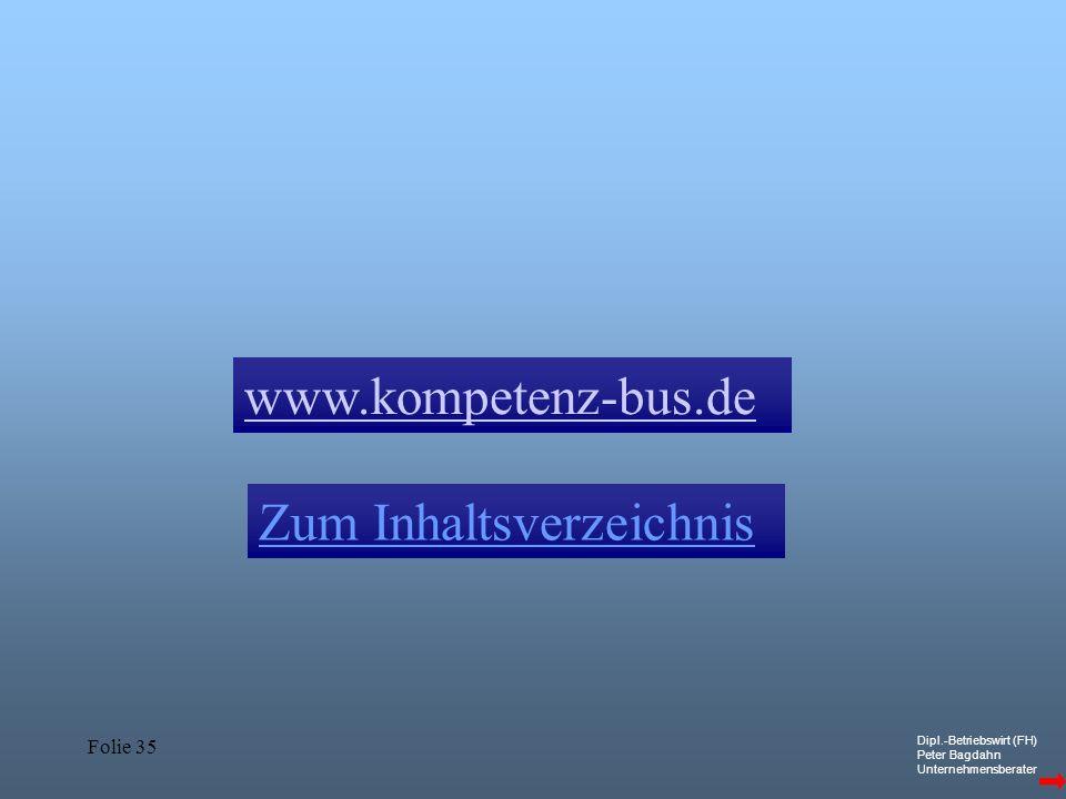 Dipl.-Betriebswirt (FH) Peter Bagdahn Unternehmensberater Folie 35 Zum Inhaltsverzeichnis www.kompetenz-bus.de