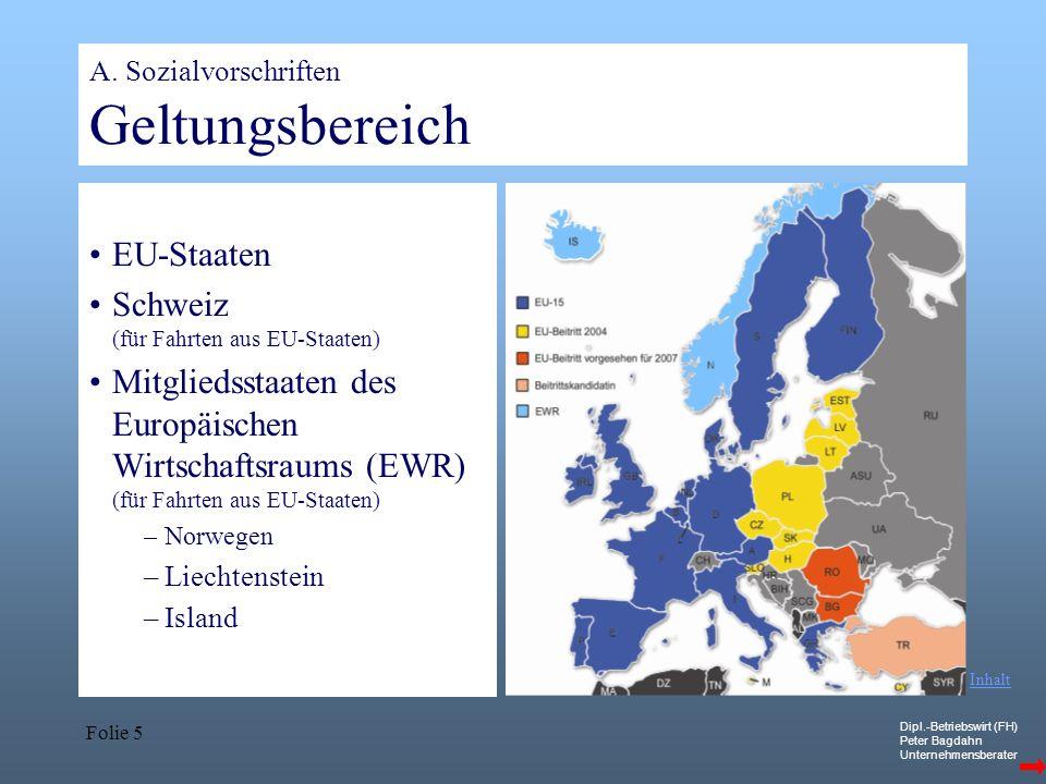 Dipl.-Betriebswirt (FH) Peter Bagdahn Unternehmensberater Folie 5 A. Sozialvorschriften Geltungsbereich EU-Staaten Schweiz (für Fahrten aus EU-Staaten