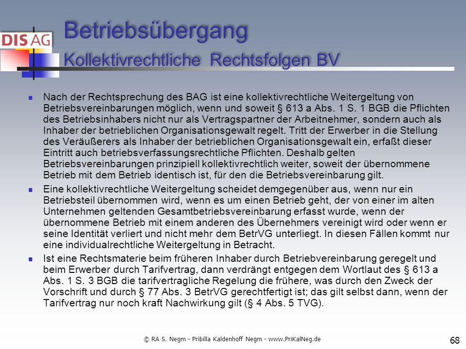 Betriebsübergang Kollektivrechtliche Rechtsfolgen BV Nach der Rechtsprechung des BAG ist eine kollektivrechtliche Weitergeltung von Betriebsvereinbarungen möglich, wenn und soweit § 613 a Abs.