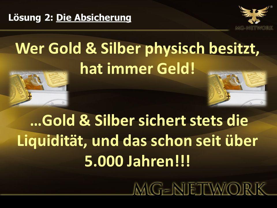 Wer Gold & Silber physisch besitzt, hat immer Geld! Lösung 2: Die Absicherung …Gold & Silber sichert stets die Liquidität, und das schon seit über 5.0