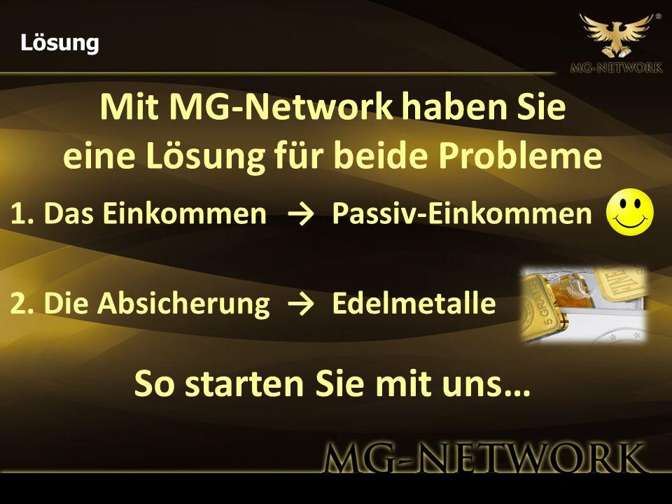 Mit MG-Network haben Sie eine Lösung für beide Probleme Lösung 1. Das Einkommen Passiv-Einkommen 2. Die Absicherung Edelmetalle So starten Sie mit uns