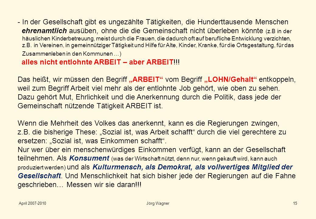 April 2007-2010Jörg Wagner15 - In der Gesellschaft gibt es ungezählte Tätigkeiten, die Hunderttausende Menschen ehrenamtlich ausüben, ohne die die Gem