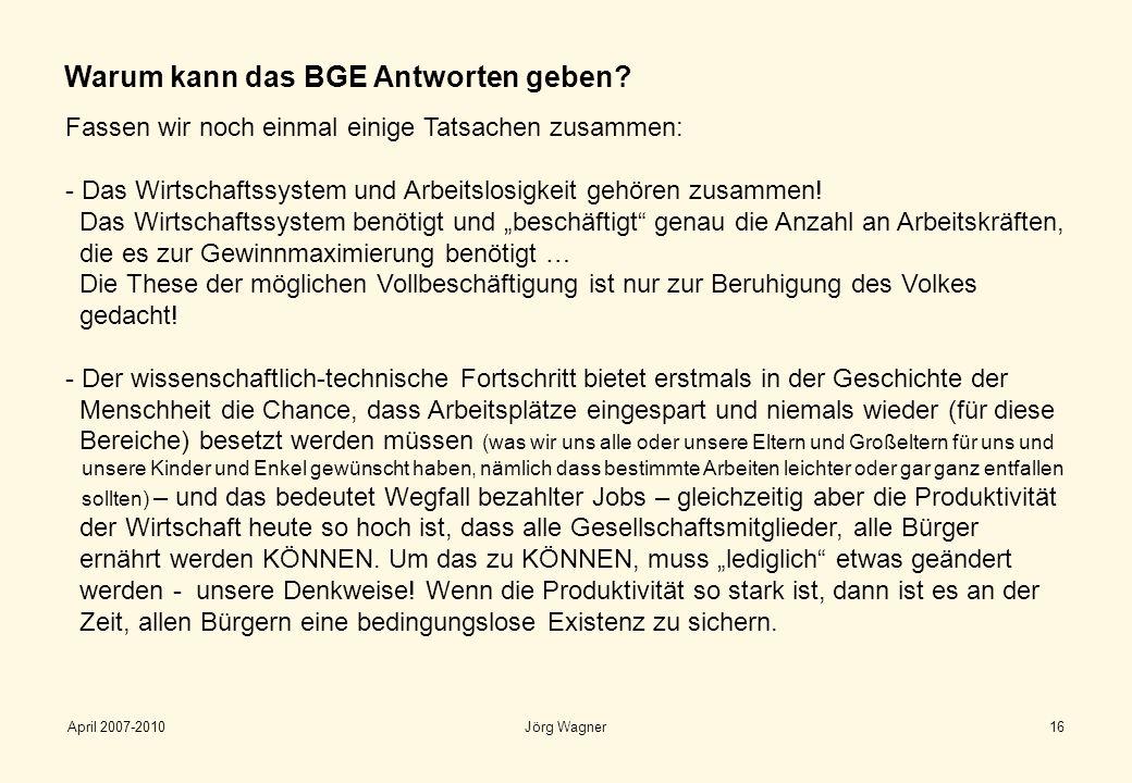 April 2007-2010Jörg Wagner16 Warum kann das BGE Antworten geben? Fassen wir noch einmal einige Tatsachen zusammen: - Das Wirtschaftssystem und Arbeits