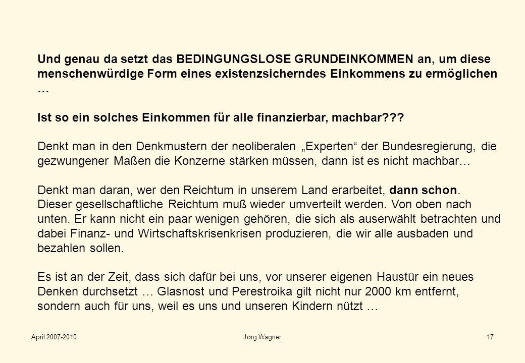 April 2007-2010Jörg Wagner17 Und genau da setzt das BEDINGUNGSLOSE GRUNDEINKOMMEN an, um diese menschenwürdige Form eines existenzsicherndes Einkommen