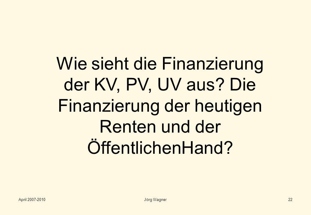 April 2007-2010Jörg Wagner22 Wie sieht die Finanzierung der KV, PV, UV aus? Die Finanzierung der heutigen Renten und der ÖffentlichenHand?