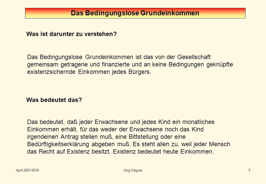 April 2007-2010Jörg Wagner3 Was ist darunter zu verstehen? Das Bedingungslose Grundeinkommen Das Bedingungslose Grundeinkommen ist das von der Gesells