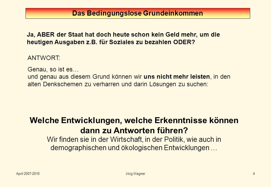 April 2007-2010Jörg Wagner4 Ja, ABER der Staat hat doch heute schon kein Geld mehr, um die heutigen Ausgaben z.B. für Soziales zu bezahlen ODER? Das B