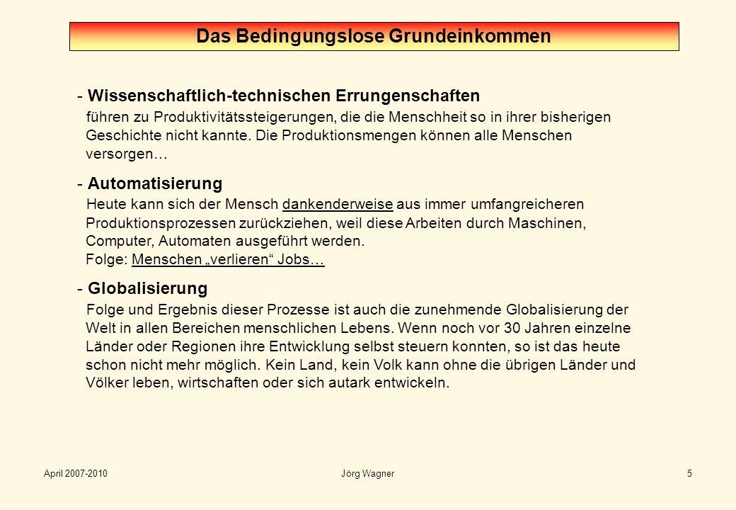 April 2007-2010Jörg Wagner6 Das Bedingungslose Grundeinkommen - Wirtschaftliche Vernetzung und Abhängigkeit Heute gibt es so gut wie keine Selbstversorgung mehr, weder in den Familien noch in unserer Gesellschaft.
