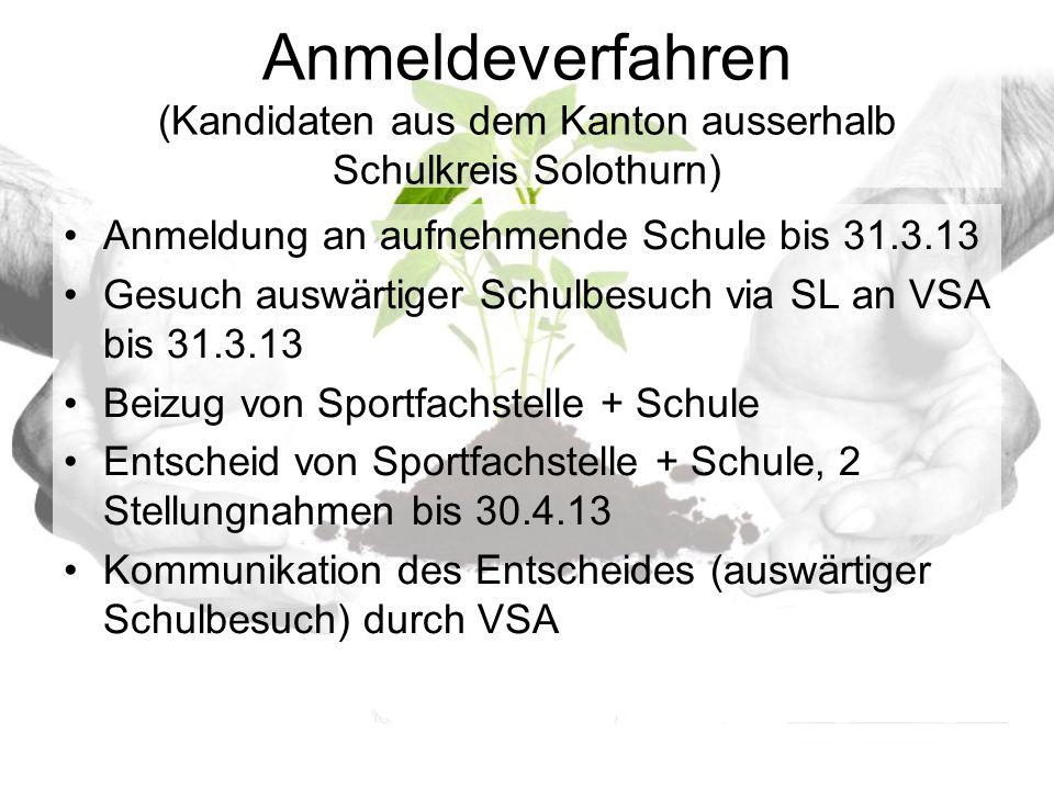 Anmeldeverfahren (Kandidaten aus dem Kanton ausserhalb Schulkreis Solothurn) Anmeldung an aufnehmende Schule bis 31.3.13 Gesuch auswärtiger Schulbesuch via SL an VSA bis 31.3.13 Beizug von Sportfachstelle + Schule Entscheid von Sportfachstelle + Schule, 2 Stellungnahmen bis 30.4.13 Kommunikation des Entscheides (auswärtiger Schulbesuch) durch VSA