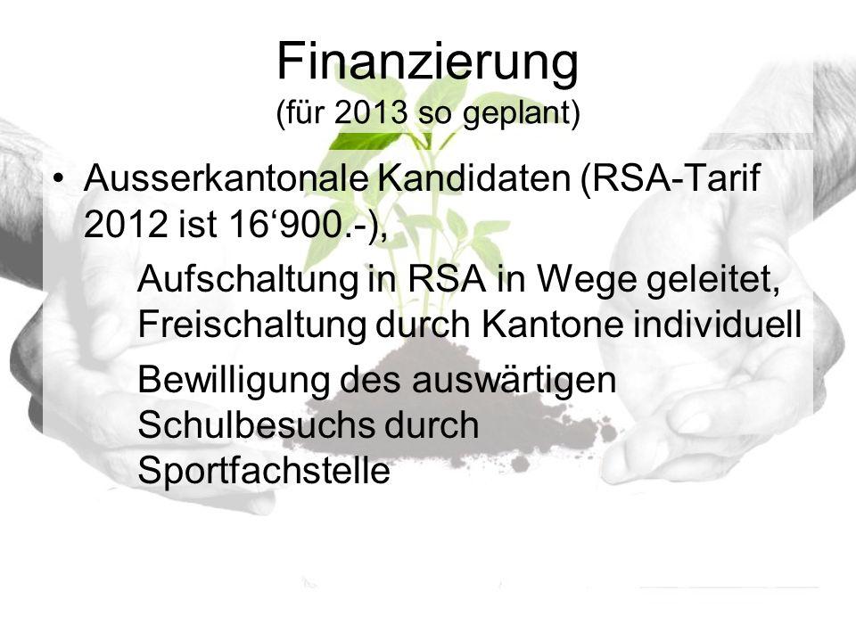 Finanzierung (für 2013 so geplant) Ausserkantonale Kandidaten (RSA-Tarif 2012 ist 16900.-), Aufschaltung in RSA in Wege geleitet, Freischaltung durch Kantone individuell Bewilligung des auswärtigen Schulbesuchs durch Sportfachstelle