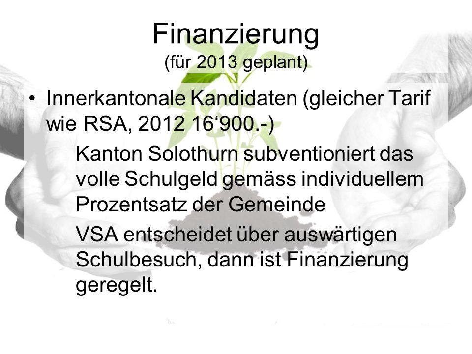 Finanzierung (für 2013 geplant) Innerkantonale Kandidaten (gleicher Tarif wie RSA, 2012 16900.-) Kanton Solothurn subventioniert das volle Schulgeld gemäss individuellem Prozentsatz der Gemeinde VSA entscheidet über auswärtigen Schulbesuch, dann ist Finanzierung geregelt.