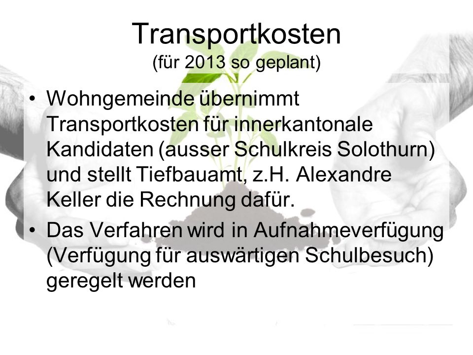 Transportkosten (für 2013 so geplant) Wohngemeinde übernimmt Transportkosten für innerkantonale Kandidaten (ausser Schulkreis Solothurn) und stellt Tiefbauamt, z.H.