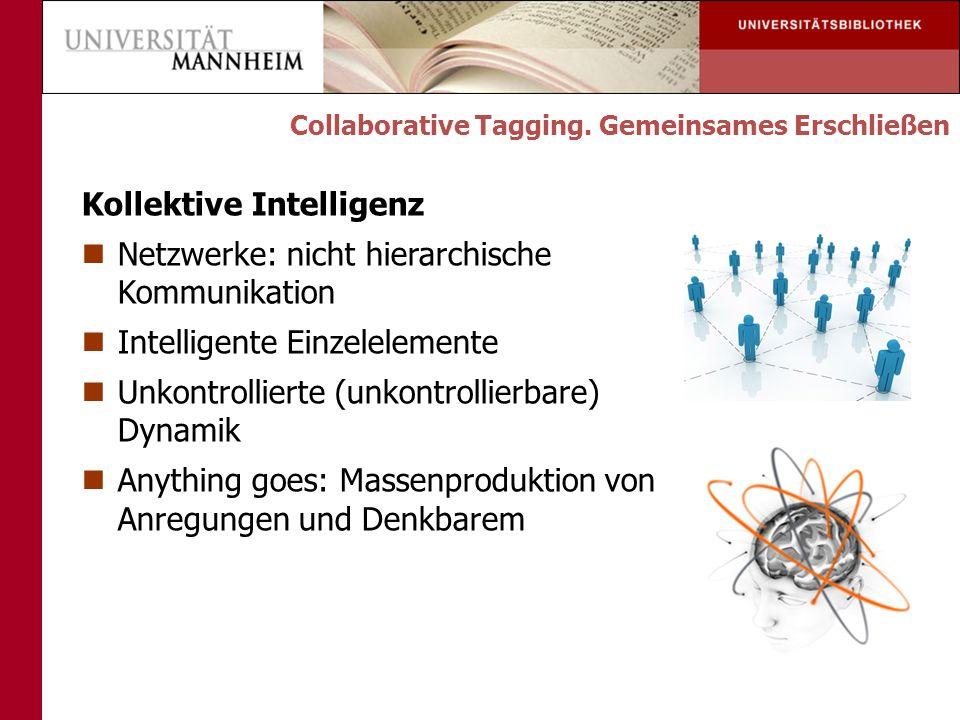 Kollektive Intelligenz Netzwerke: nicht hierarchische Kommunikation Intelligente Einzelelemente Unkontrollierte (unkontrollierbare) Dynamik Anything goes: Massenproduktion von Anregungen und Denkbarem Collaborative Tagging.