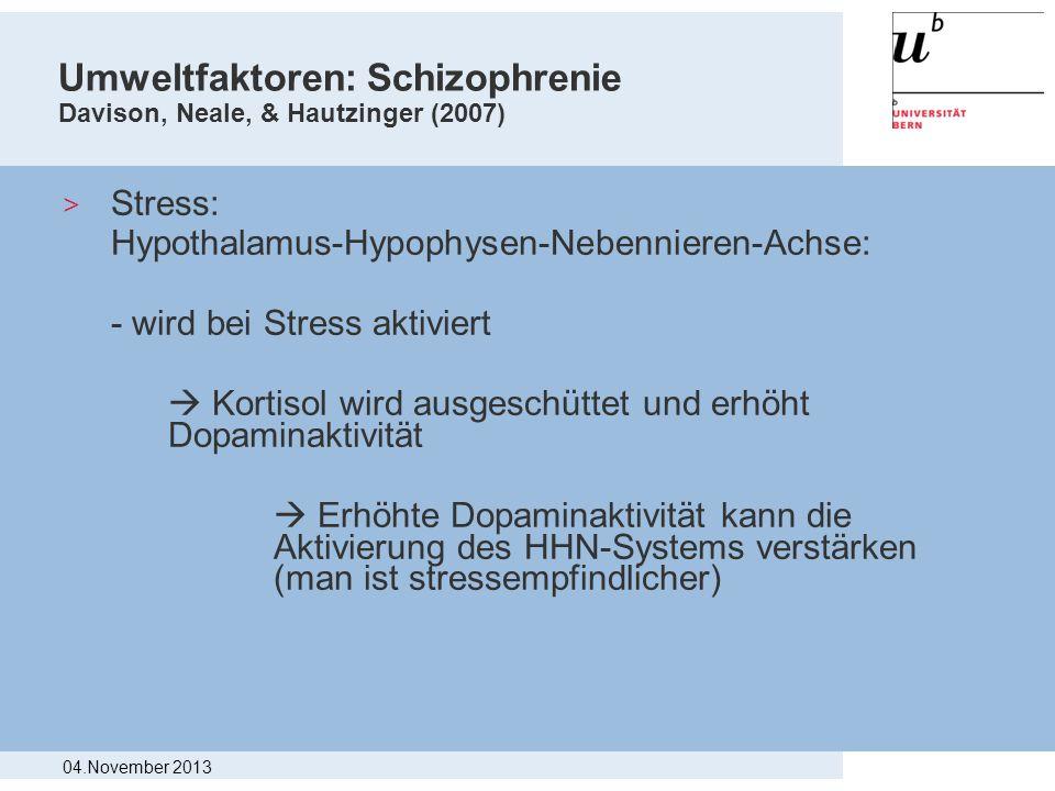 Umweltfaktoren: Schizophrenie Davison, Neale, & Hautzinger (2007) > Stress: Hypothalamus-Hypophysen-Nebennieren-Achse: - wird bei Stress aktiviert Kor