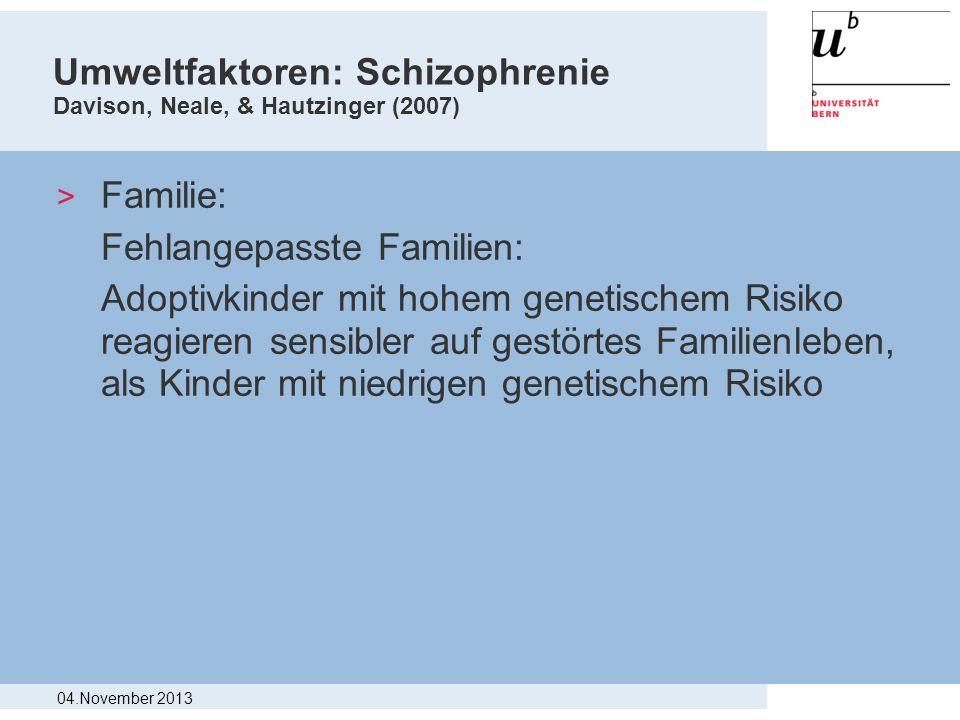 Umweltfaktoren: Schizophrenie Davison, Neale, & Hautzinger (2007) > Familie: Fehlangepasste Familien: Adoptivkinder mit hohem genetischem Risiko reagi