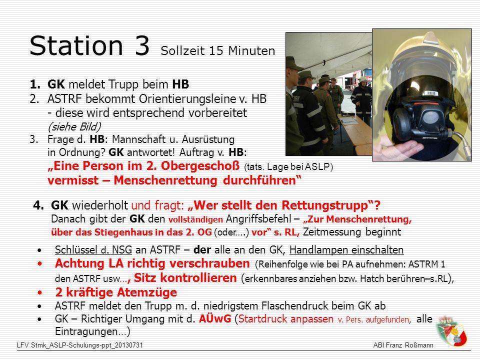 LFV Stmk_ASLP-Schulungs-ppt_20130731ABI Franz Roßmann Station 3 Sollzeit 15 Minuten 1.GK meldet Trupp beim HB 2.ASTRF bekommt Orientierungsleine v. HB