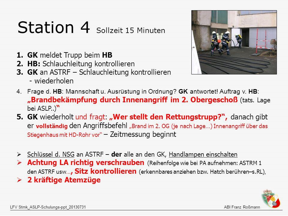 LFV Stmk_ASLP-Schulungs-ppt_20130731ABI Franz Roßmann Station 4 Sollzeit 15 Minuten 1.GK meldet Trupp beim HB 2.HB: Schlauchleitung kontrollieren 3.GK