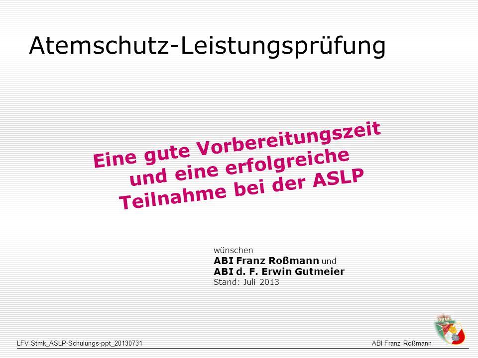 LFV Stmk_ASLP-Schulungs-ppt_20130731ABI Franz Roßmann Atemschutz-Leistungsprüfung Eine gute Vorbereitungszeit und eine erfolgreiche Teilnahme bei der